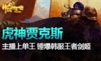 大神凯瑞啦:虎神贾克斯锤爆韩服王者剑姬