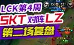 撸逗看比赛:LCK第4周SKT对阵LZ第二场复盘