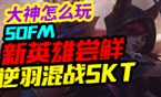 大神怎么玩:新英雄尝鲜 Sofm逆羽混战SKT