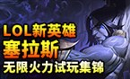 英雄联盟最新英雄塞拉斯 无限火力试玩集锦